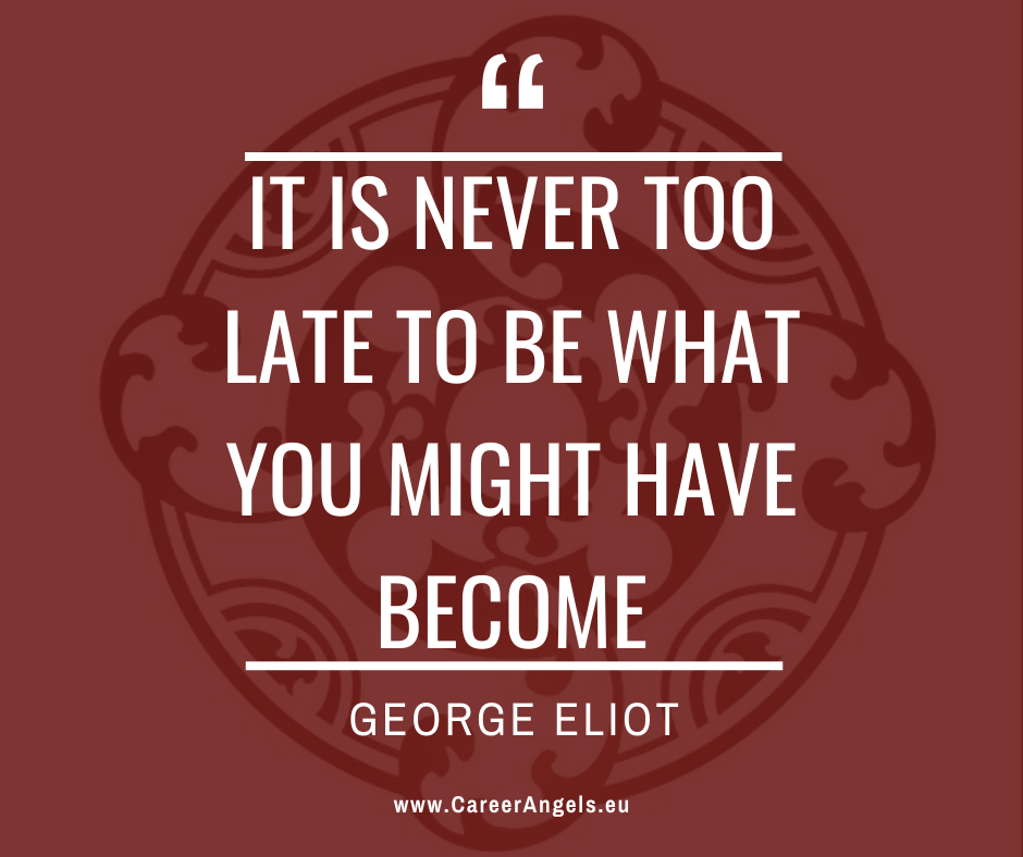 """Inspirational quotes by Career Angels: """"It is never too late to be what you might have become"""" George Eliot"""