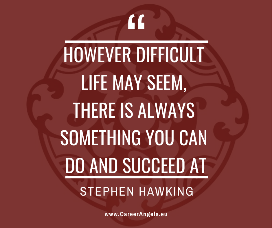 "Inspirational quotes by Career Angels: ""However difficult life may seem, there is always something you can do and succeed at"" Stephen Hawking"